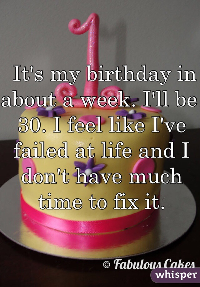 It's my birthday in about a week. I'll be 30. I feel like I've failed at life and I don't have much time to fix it.