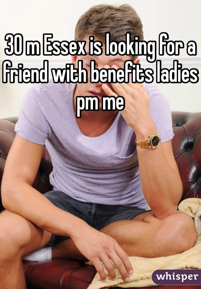 30 m Essex is looking for a friend with benefits ladies pm me