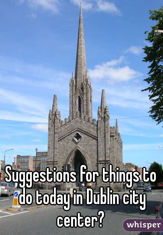 Suggestions for things to do today in Dublin city center?