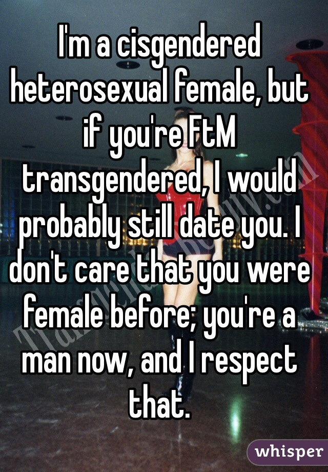 I'm a cisgendered heterosexual female, but if you're FtM transgendered, I would probably still date you. I don't care that you were female before; you're a man now, and I respect that.