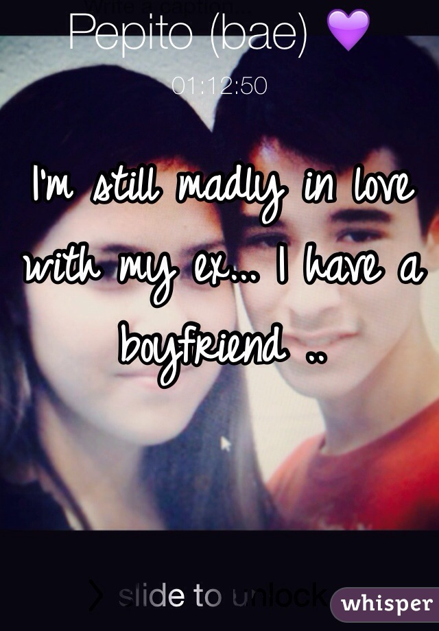 I'm still madly in love with my ex... I have a boyfriend ..