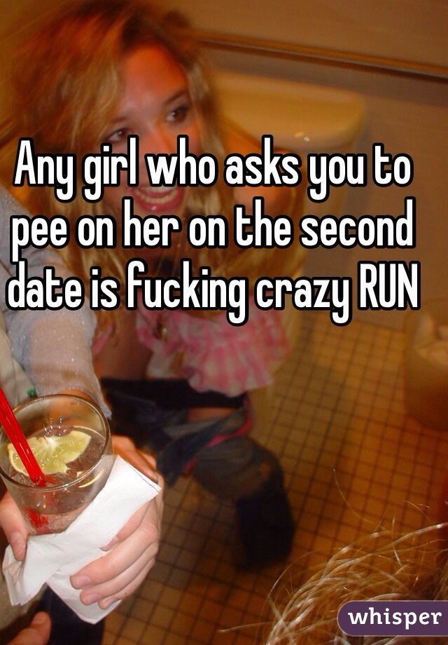 Any girl who asks you to pee on her on the second date is fucking crazy RUN