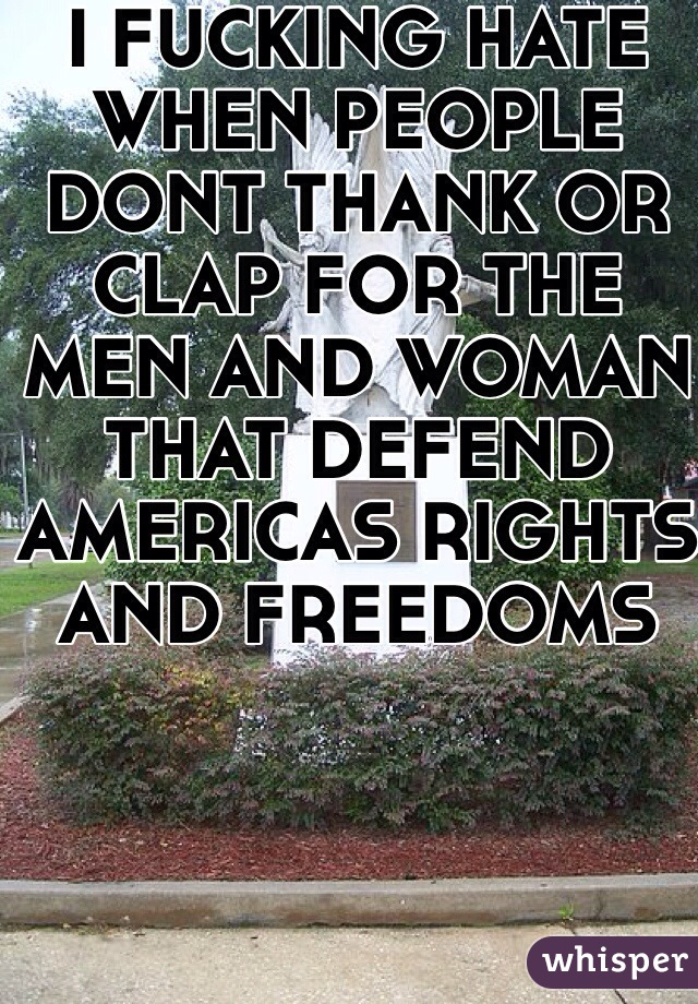 I FUCKING HATE WHEN PEOPLE DONT THANK OR CLAP FOR THE MEN AND WOMAN THAT DEFEND AMERICAS RIGHTS AND FREEDOMS
