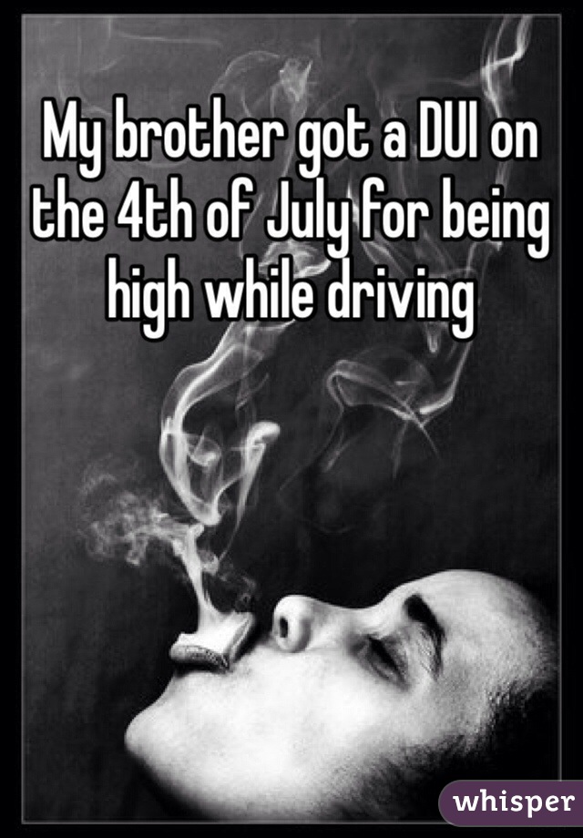 My brother got a DUI on the 4th of July for being high while driving
