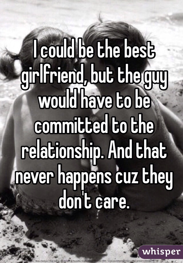 I could be the best girlfriend, but the guy would have to be committed to the relationship. And that never happens cuz they don't care.