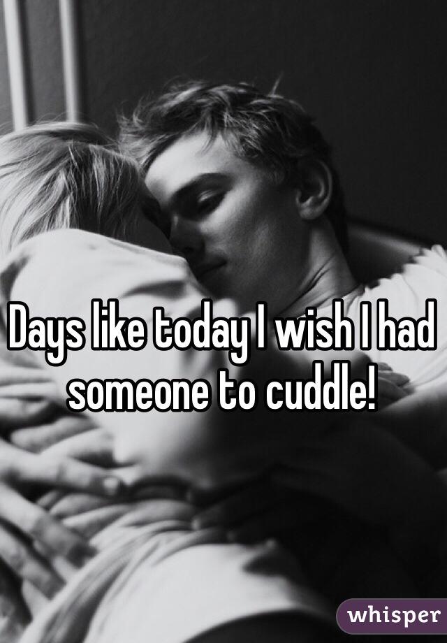 Days like today I wish I had someone to cuddle!