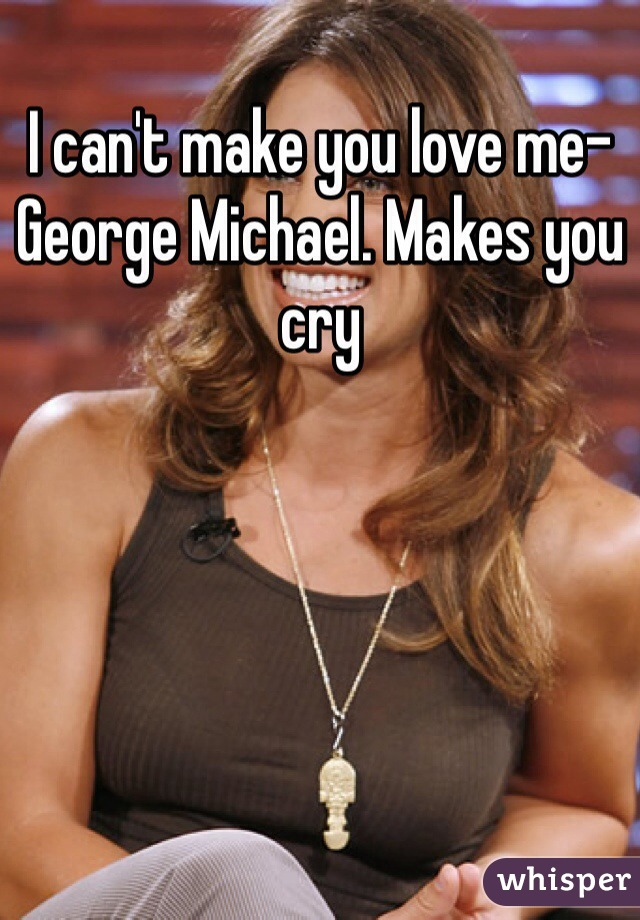 I can't make you love me-George Michael. Makes you cry
