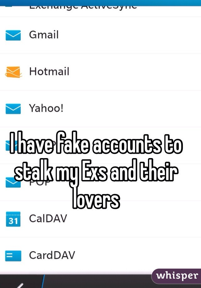 I have fake accounts to stalk my Exs and their lovers