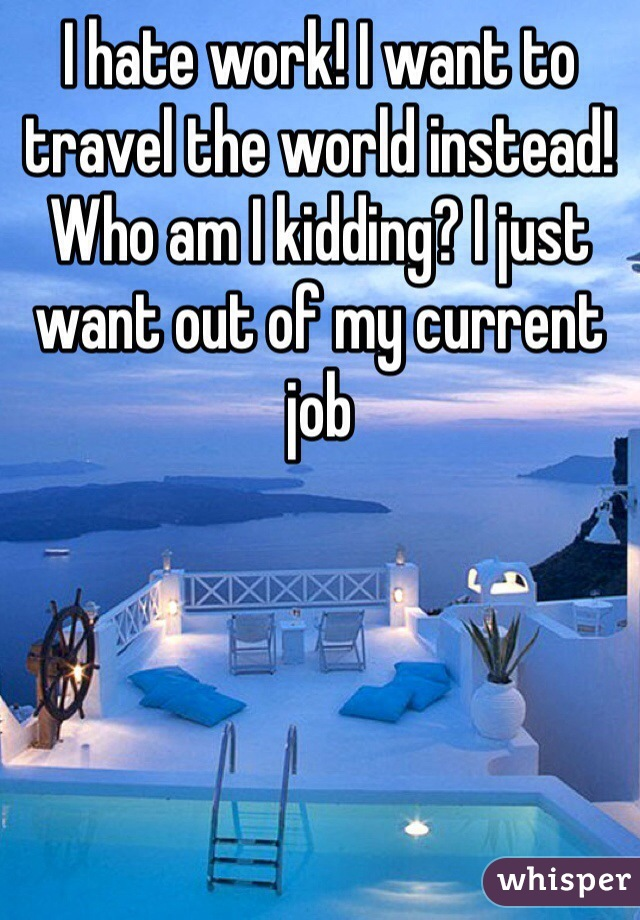 I hate work! I want to travel the world instead! Who am I kidding? I just want out of my current job