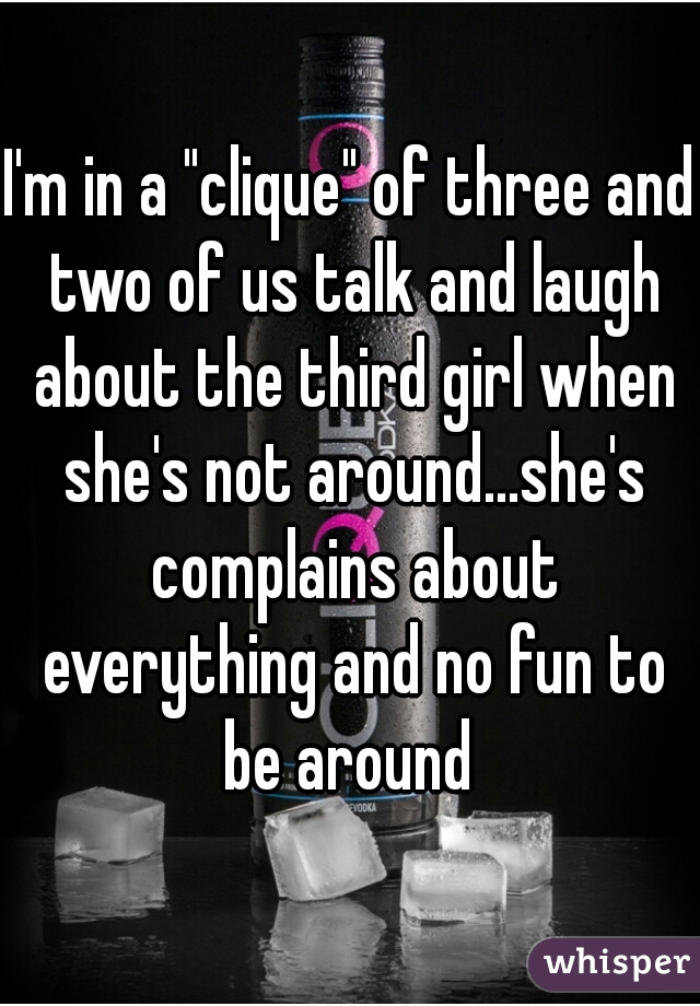 """I'm in a """"clique"""" of three and two of us talk and laugh about the third girl when she's not around...she's complains about everything and no fun to be around"""