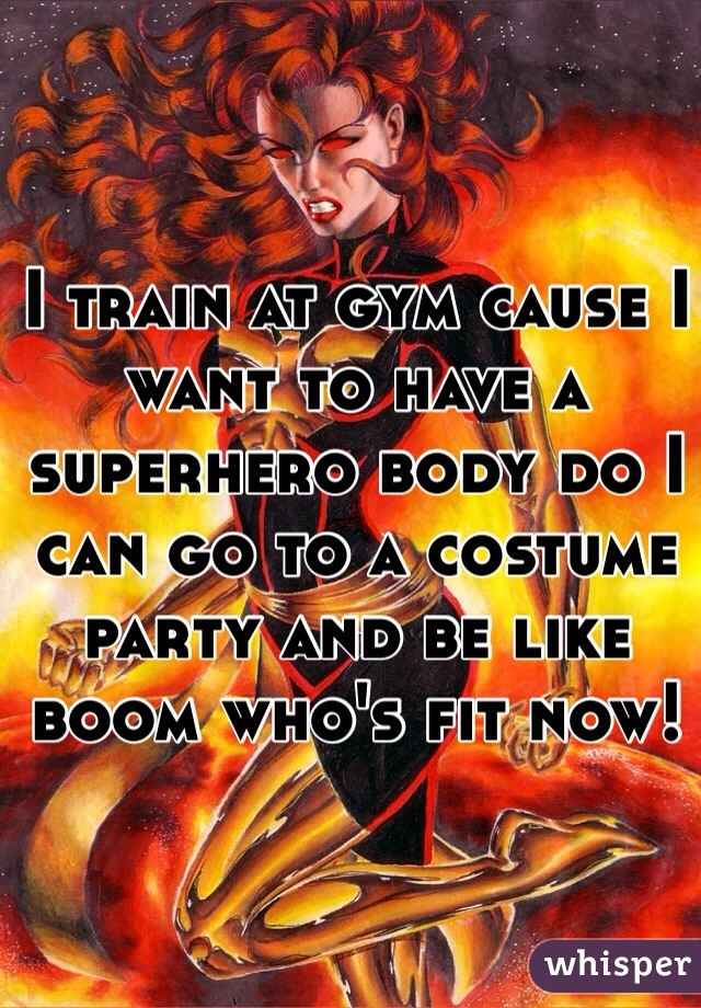 I train at gym cause I want to have a superhero body do I can go to a costume party and be like boom who's fit now!