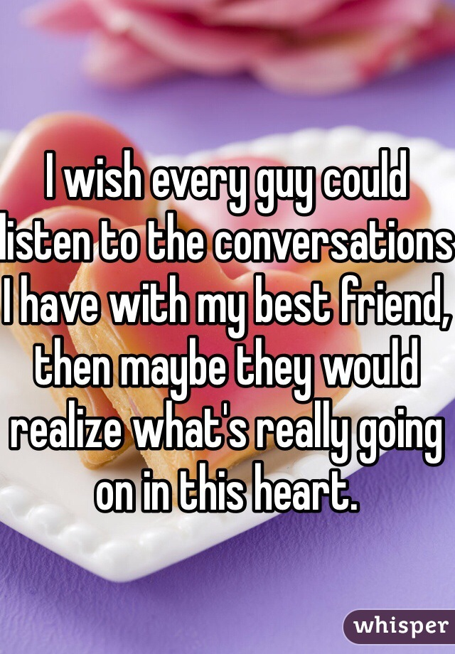 I wish every guy could listen to the conversations I have with my best friend, then maybe they would realize what's really going on in this heart.