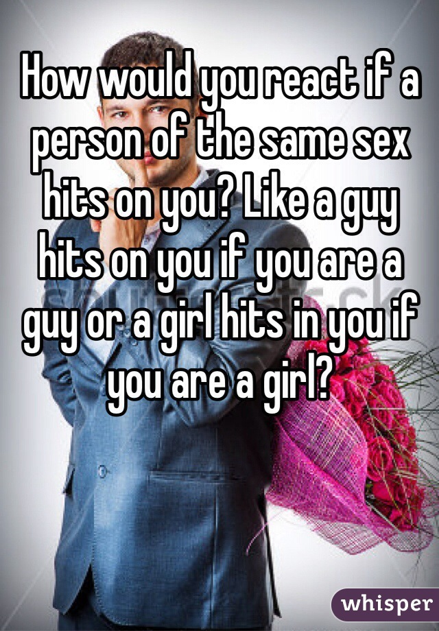 How would you react if a person of the same sex hits on you? Like a guy hits on you if you are a guy or a girl hits in you if you are a girl?