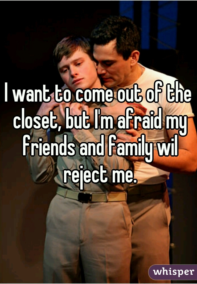 I want to come out of the closet, but I'm afraid my friends and family wil reject me.