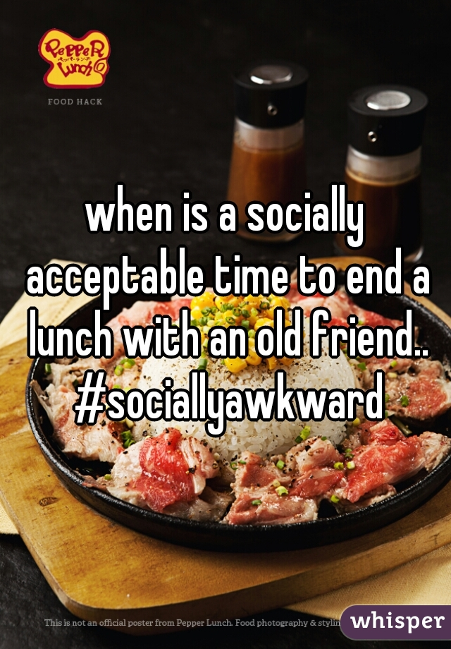 when is a socially acceptable time to end a lunch with an old friend.. #sociallyawkward