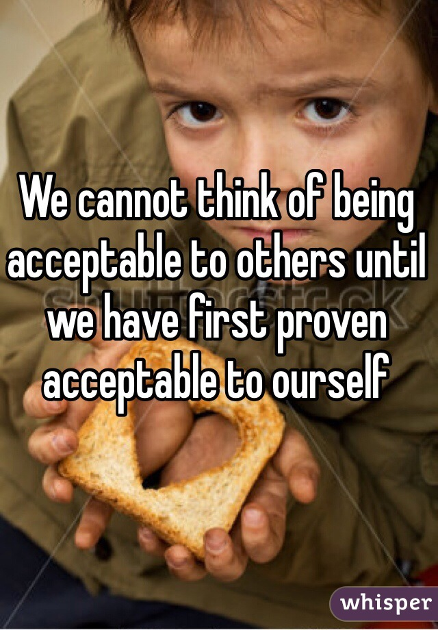 We cannot think of being acceptable to others until we have first proven acceptable to ourself