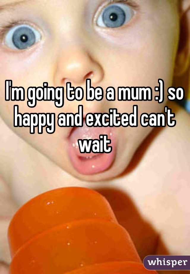 I'm going to be a mum :) so happy and excited can't wait