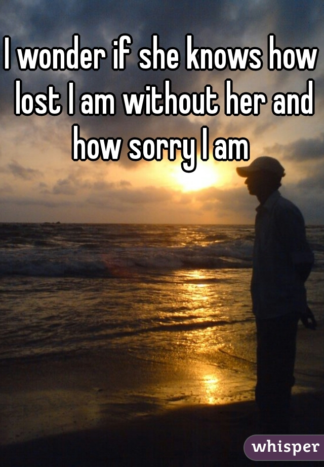 I wonder if she knows how lost I am without her and how sorry I am