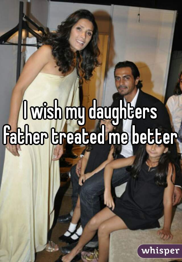 I wish my daughters father treated me better