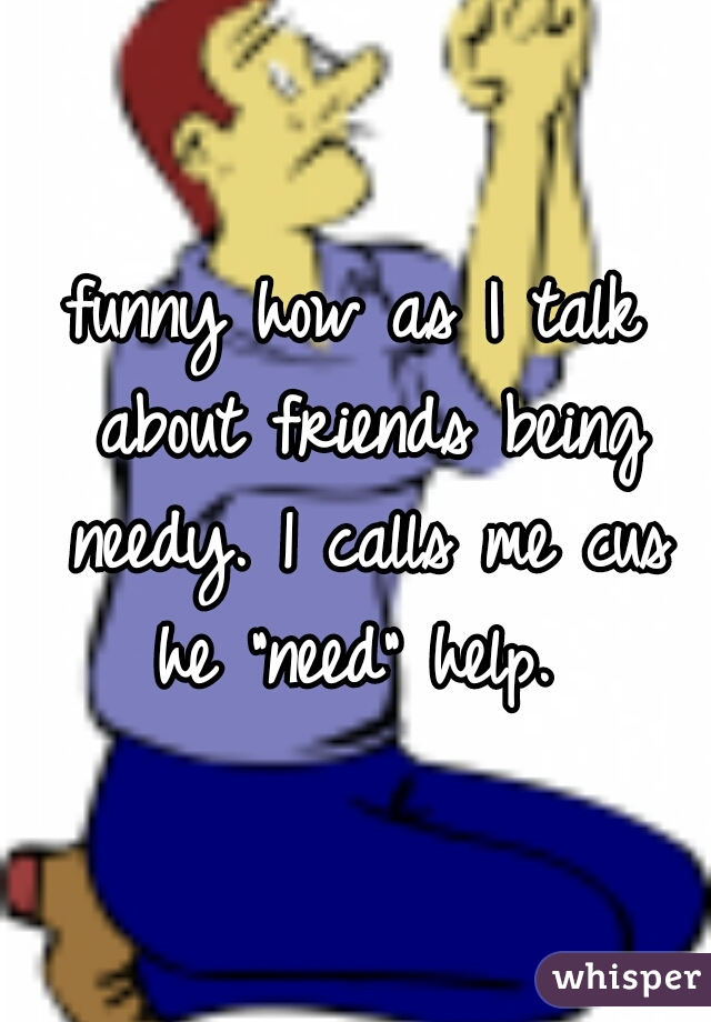 "funny how as I talk about friends being needy. 1 calls me cus he ""need"" help."