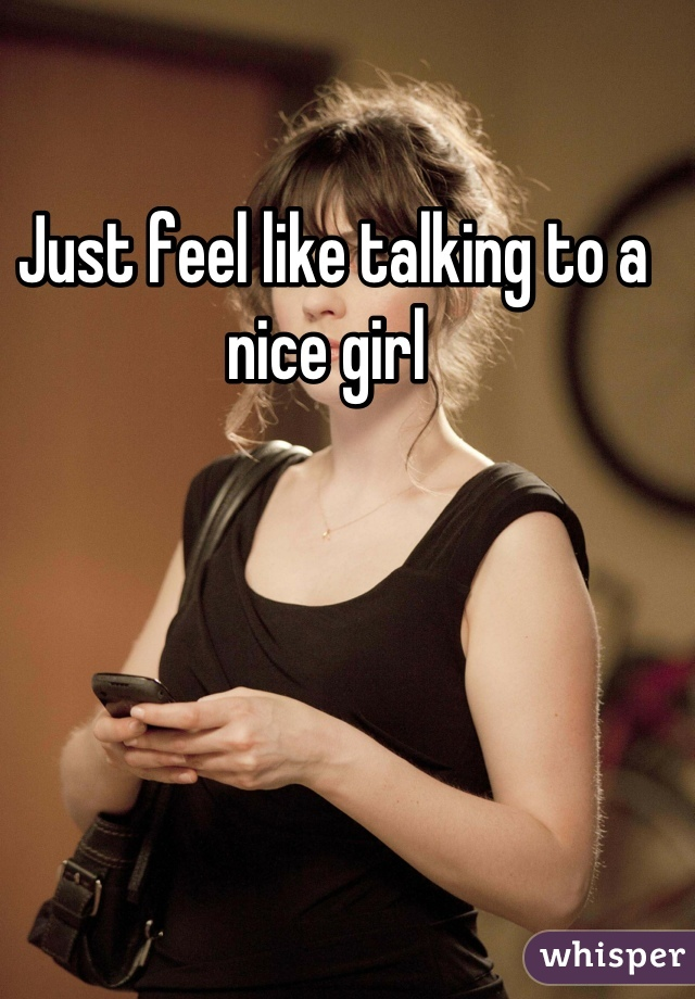 Just feel like talking to a nice girl