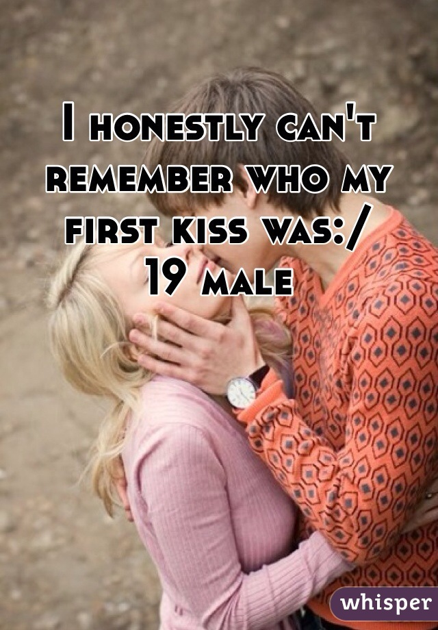I honestly can't remember who my first kiss was:/ 19 male