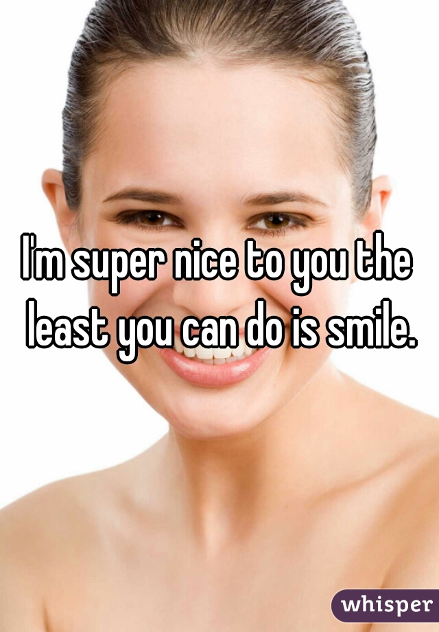 I'm super nice to you the least you can do is smile.