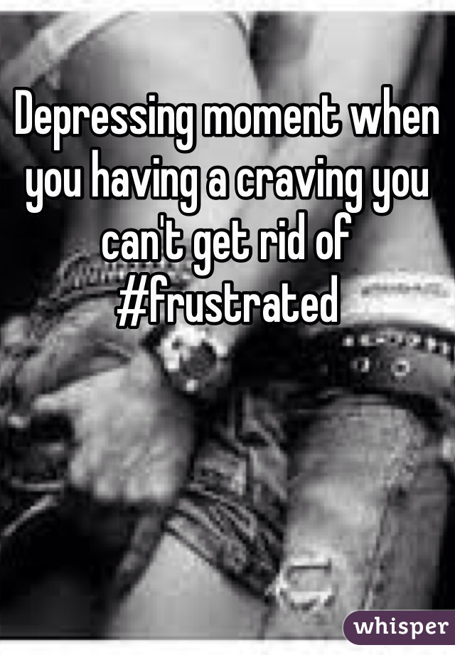 Depressing moment when you having a craving you can't get rid of #frustrated