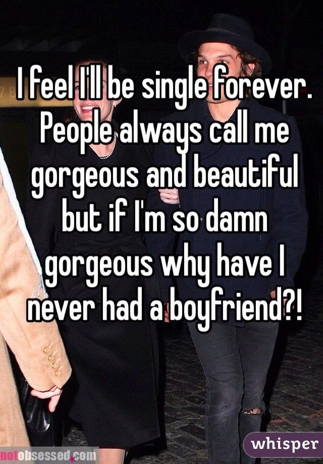 I feel I'll be single forever. People always call me gorgeous and beautiful but if I'm so damn gorgeous why have I never had a boyfriend?!