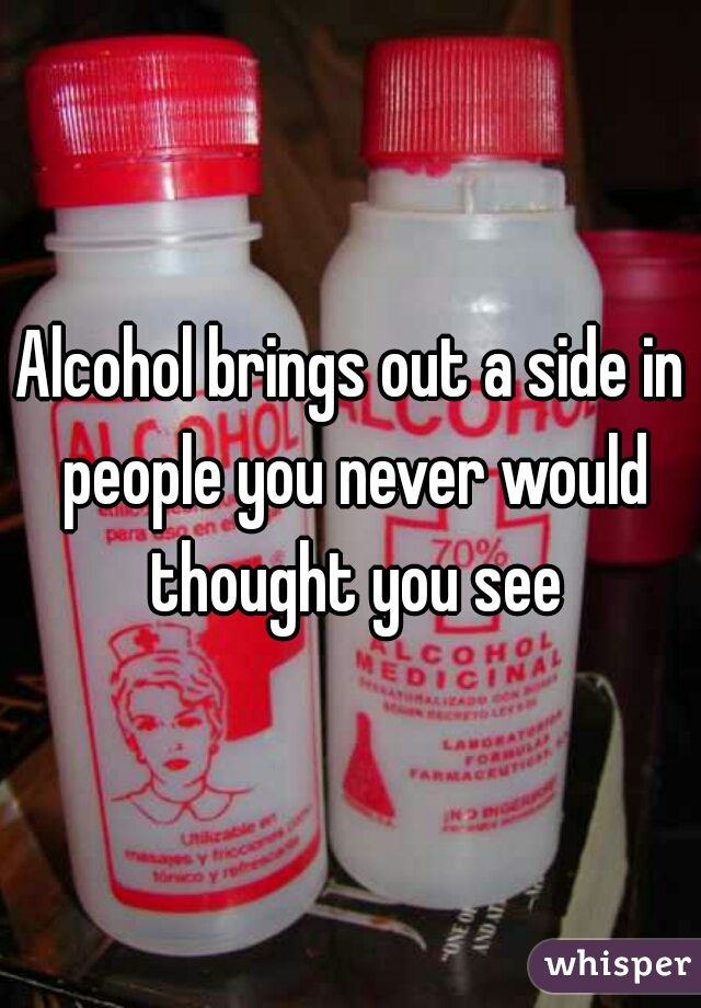 Alcohol brings out a side in people you never would thought you see