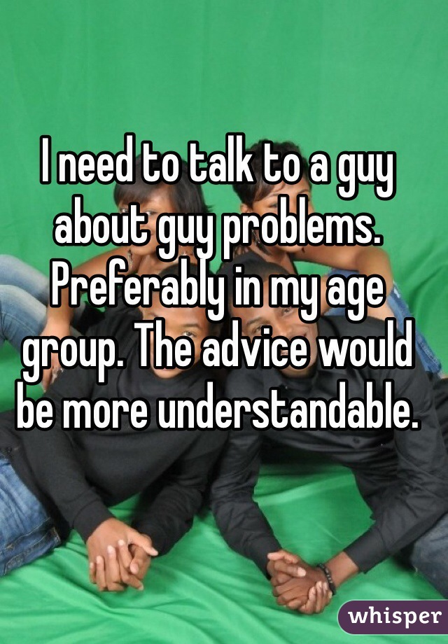 I need to talk to a guy about guy problems. Preferably in my age group. The advice would be more understandable.