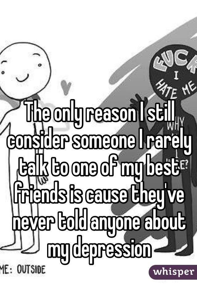 The only reason I still consider someone I rarely talk to one of my best friends is cause they've never told anyone about my depression