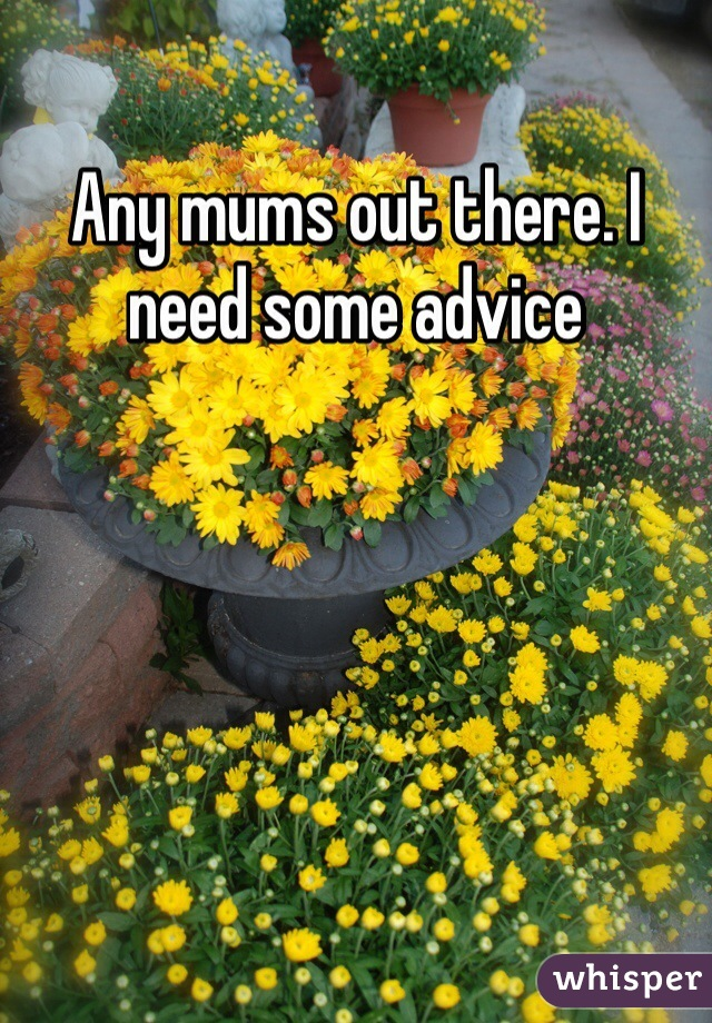 Any mums out there. I need some advice