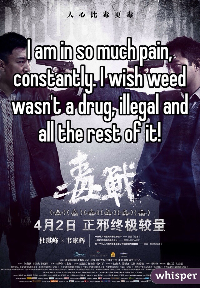 I am in so much pain, constantly. I wish weed wasn't a drug, illegal and all the rest of it!