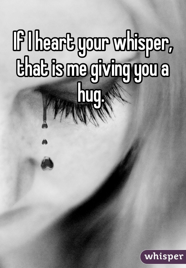 If I heart your whisper, that is me giving you a hug.