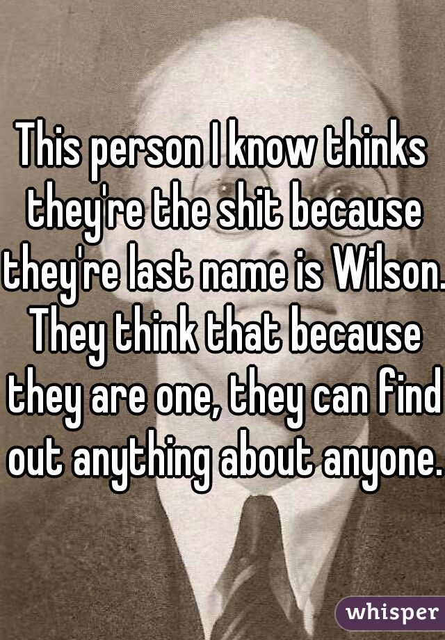 This person I know thinks they're the shit because they're last name is Wilson. They think that because they are one, they can find out anything about anyone.