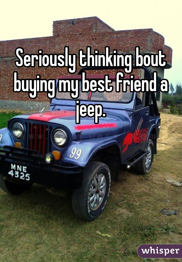 Seriously thinking bout buying my best friend a jeep.