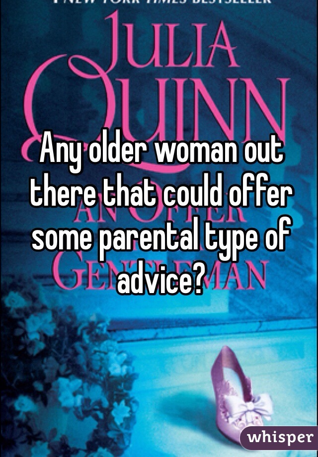 Any older woman out there that could offer some parental type of advice?