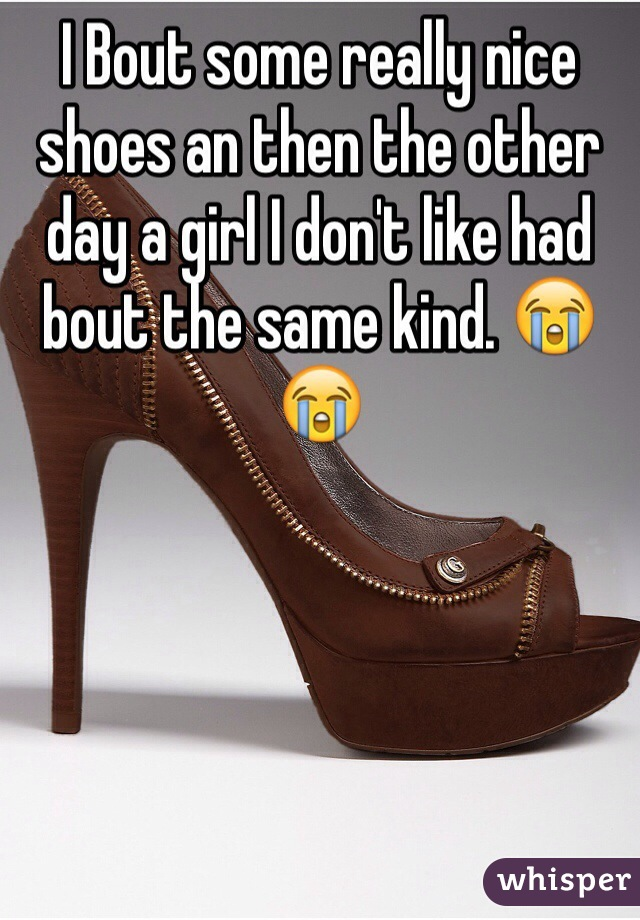 I Bout some really nice shoes an then the other day a girl I don't like had bout the same kind. 😭😭