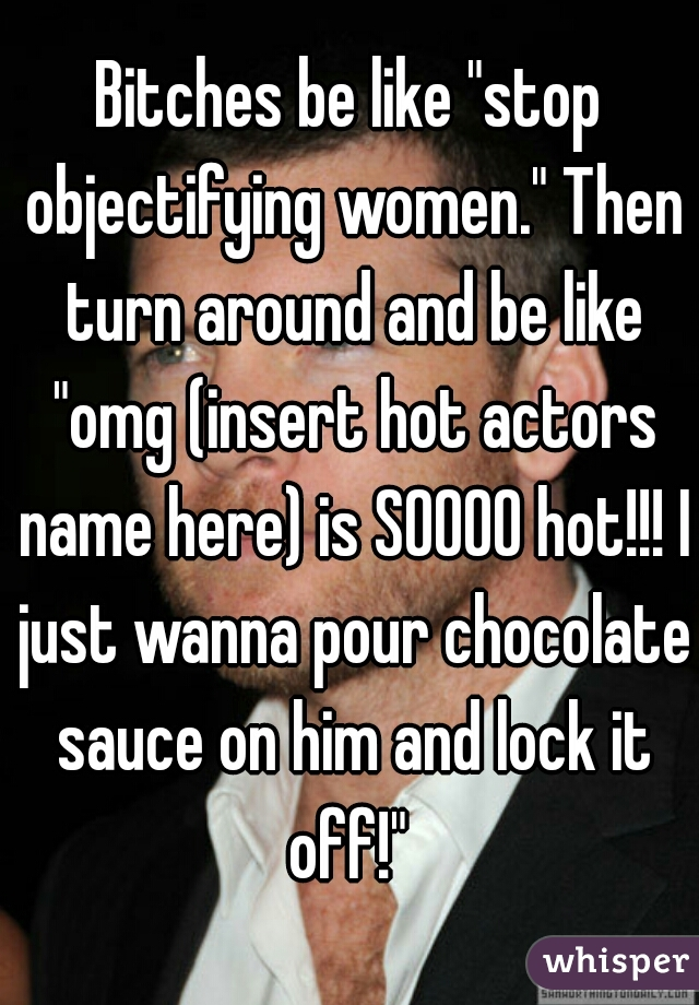 """Bitches be like """"stop objectifying women."""" Then turn around and be like """"omg (insert hot actors name here) is SOOOO hot!!! I just wanna pour chocolate sauce on him and lock it off!"""""""