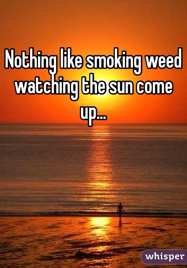 Nothing like smoking weed watching the sun come up...
