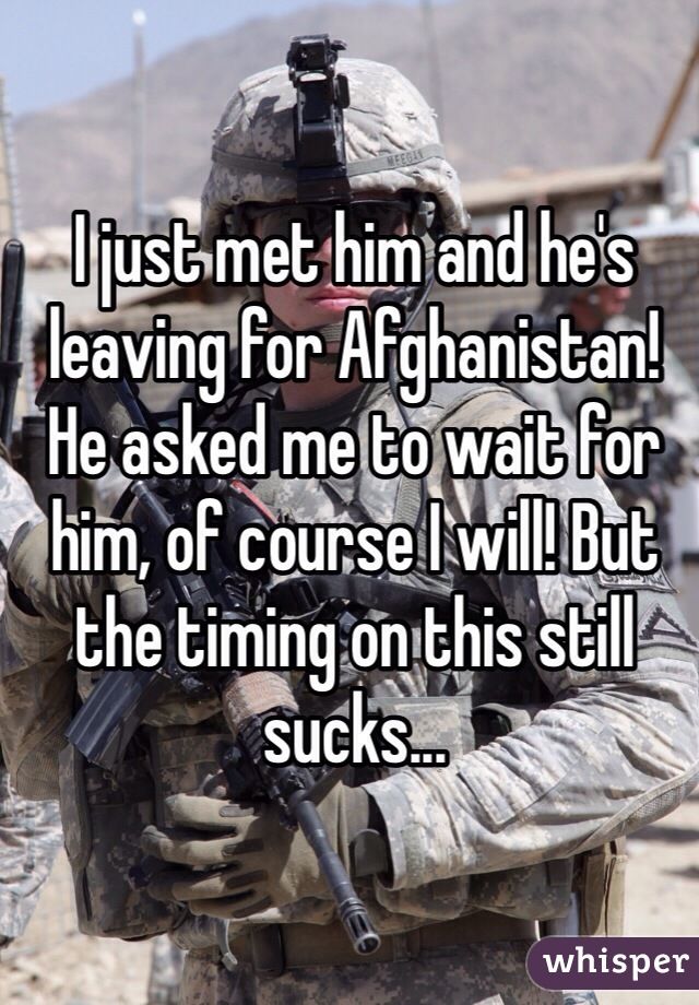 I just met him and he's leaving for Afghanistan! He asked me to wait for him, of course I will! But the timing on this still sucks...