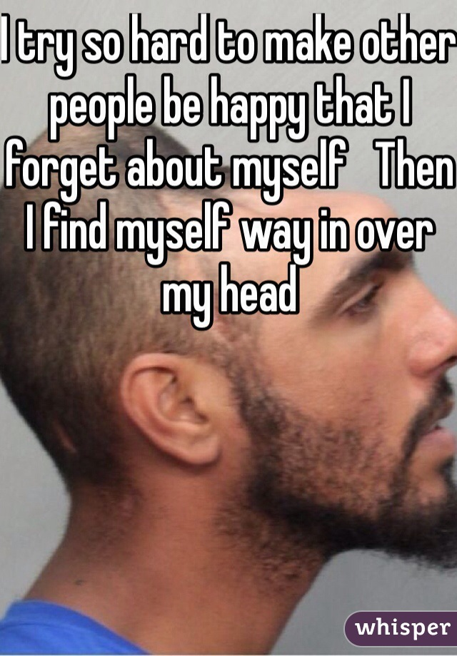 I try so hard to make other people be happy that I forget about myself   Then I find myself way in over my head