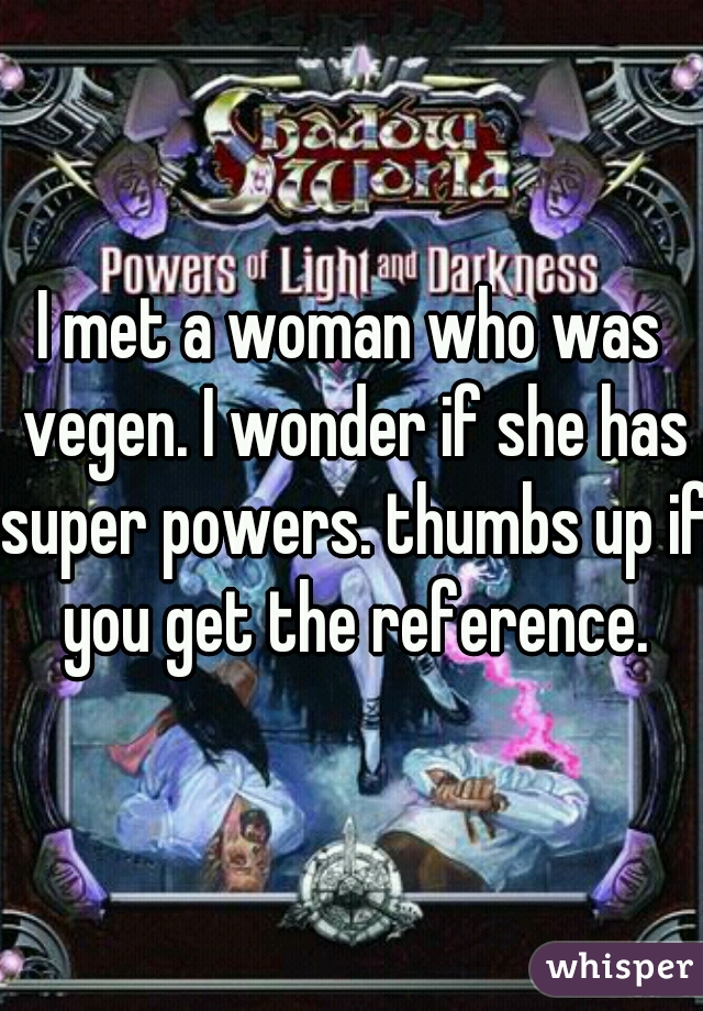 I met a woman who was vegen. I wonder if she has super powers. thumbs up if you get the reference.