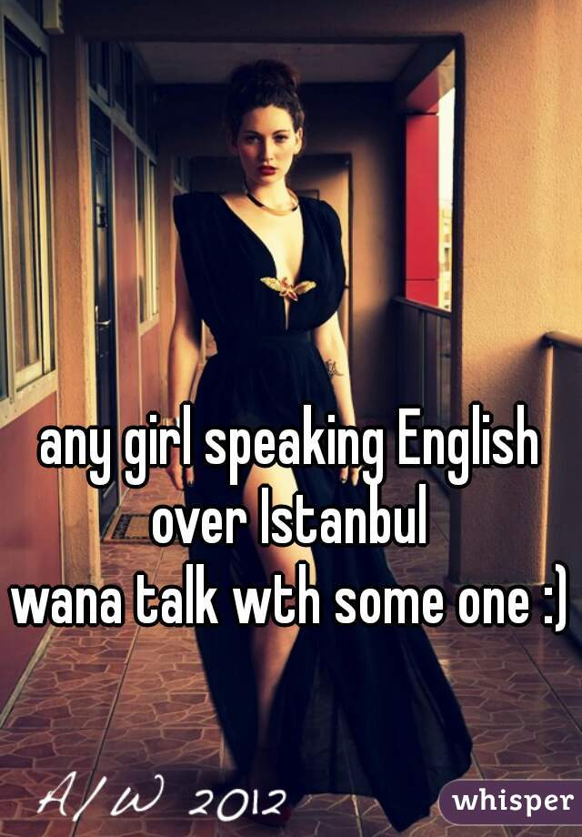 any girl speaking English over Istanbul  wana talk wth some one :)