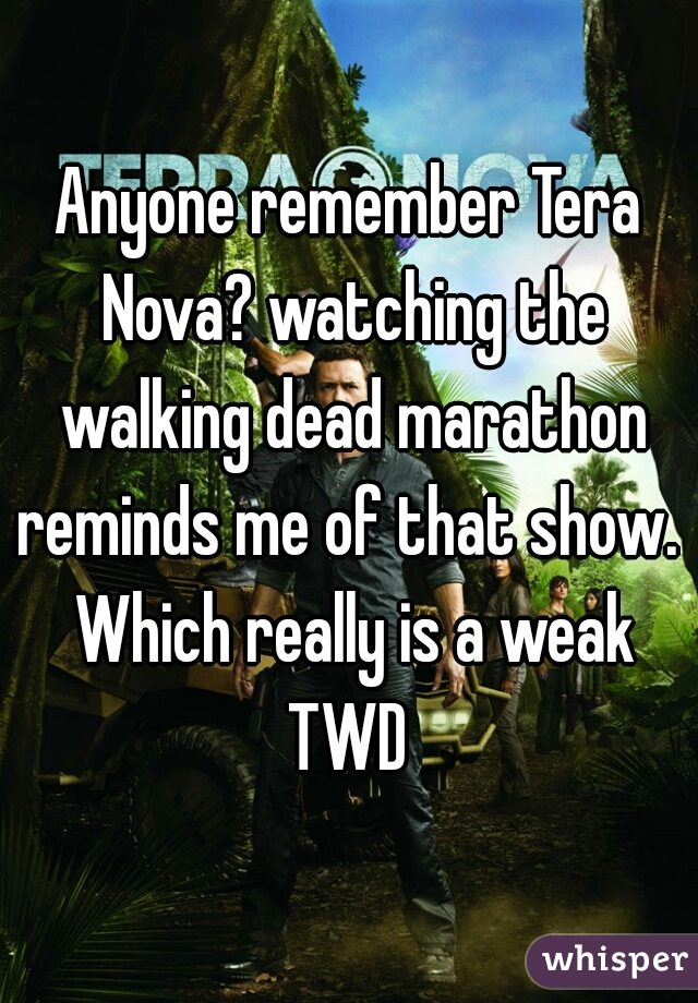 Anyone remember Tera Nova? watching the walking dead marathon reminds me of that show.  Which really is a weak TWD