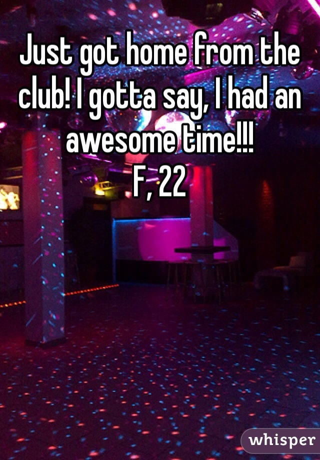 Just got home from the club! I gotta say, I had an awesome time!!! F, 22