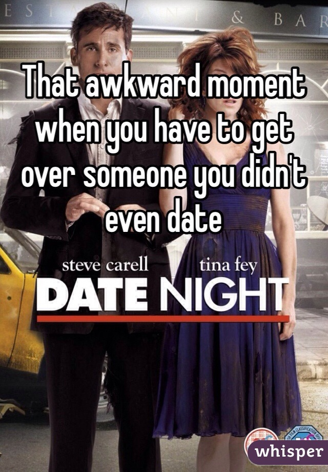 That awkward moment when you have to get over someone you didn't even date