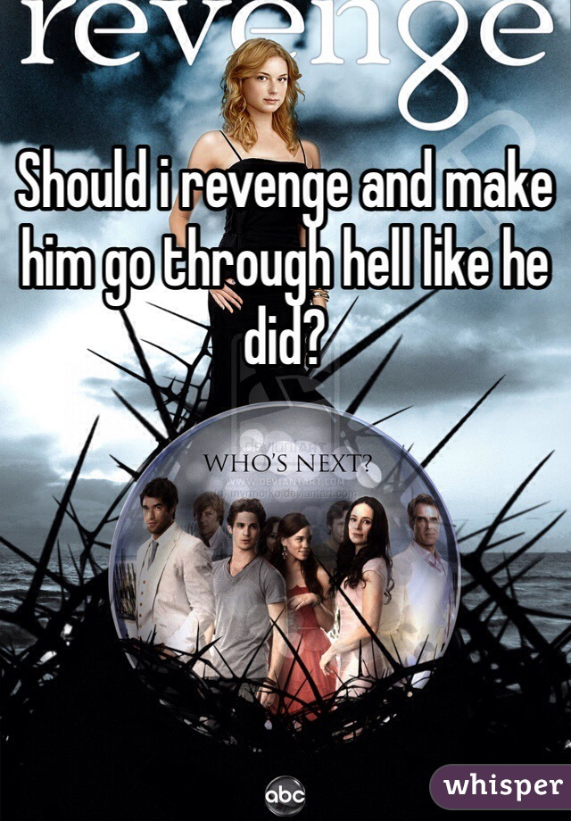 Should i revenge and make him go through hell like he did?