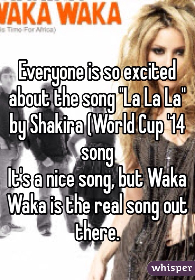 "Everyone is so excited about the song ""La La La"" by Shakira (World Cup '14 song It's a nice song, but Waka Waka is the real song out there."